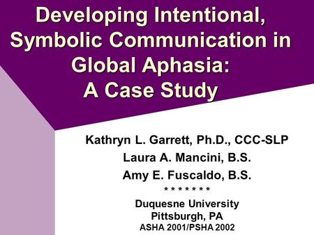 Developing Intentional, Symbolic Communication in Global Aphasia: A Case Study Kathryn L. Garrett, Ph.D., CCC-SLP Laura A. Mancini, B.S. Amy E. Fuscaldo,