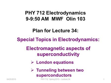 1 PHY 712 Electrodynamics 9-9:50 AM MWF Olin 103 Plan for Lecture 34: Special Topics in Electrodynamics: Electromagnetic aspects of superconductivity 