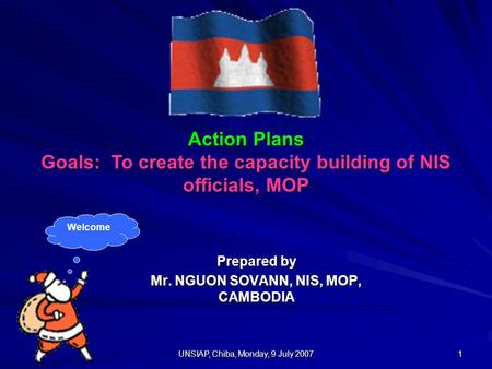 UNSIAP, Chiba, Monday, 9 July 2007 1 Action Plans Goals: To create the capacity building of NIS officials, MOP Prepared by Mr. NGUON SOVANN, NIS, MOP,
