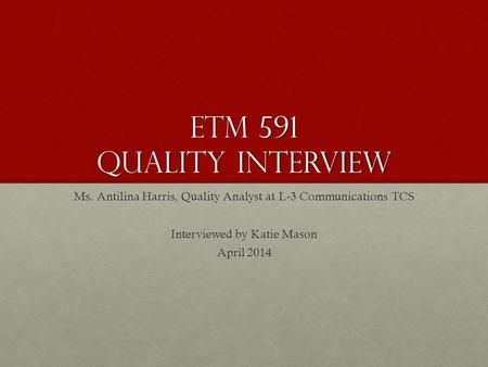 Etm 591 Quality Interview Ms. Antilina Harris, Quality Analyst at L-3 Communications TCS Interviewed by Katie Mason April 2014.