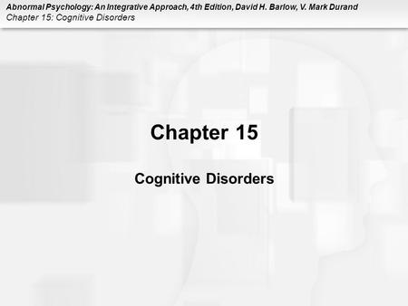 Abnormal Psychology: An Integrative Approach, 4th Edition, David H. Barlow, V. Mark Durand Chapter 15: Cognitive Disorders Chapter 15 Cognitive Disorders.