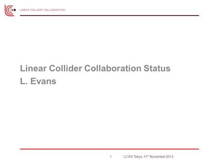 Linear Collider Collaboration Status L. Evans 1LCWS Tokyo 11 th November 2013.
