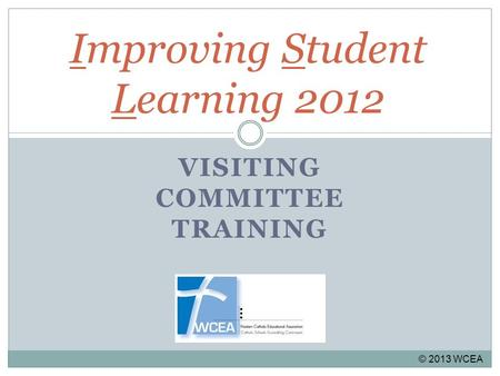 Improving Student Learning 2012 VISITING COMMITTEE TRAINING © 2013 WCEA.