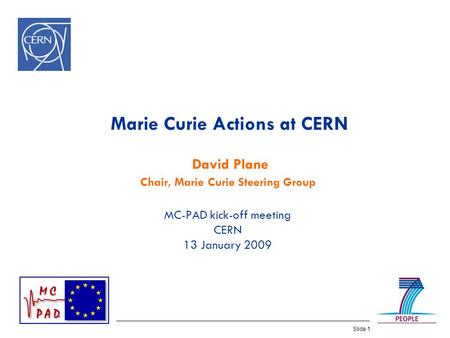 Slide 1 Marie Curie Actions at CERN David Plane Chair, Marie Curie Steering Group MC-PAD kick-off meeting CERN 13 January 2009.