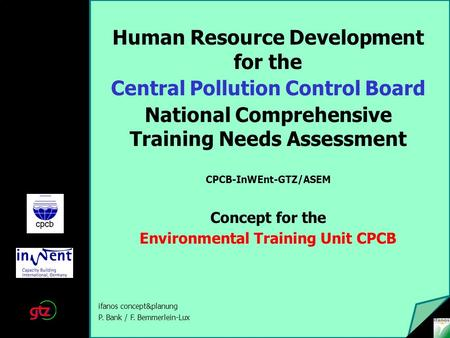 Human Resource Development for the Central Pollution Control Board National Comprehensive Training Needs Assessment CPCB-InWEnt-GTZ/ASEM Concept for the.