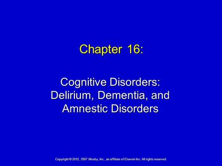 Chapter 16: Cognitive Disorders: Delirium, Dementia, and Amnestic Disorders Copyright © 2012, 2007 Mosby, Inc., an affiliate of Elsevier Inc. All rights.