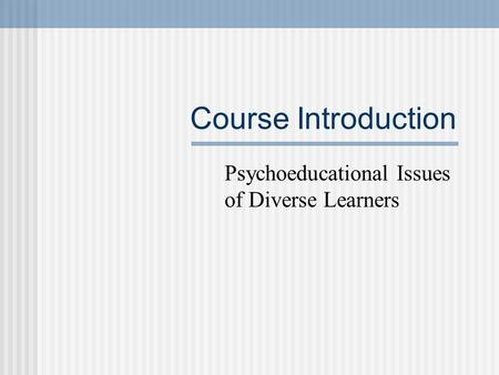 Course Introduction Psychoeducational Issues of Diverse Learners.