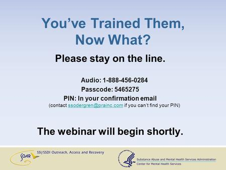 You've Trained Them, Now What? Please stay on the line. Audio: 1-888-456-0284 Passcode: 5465275 PIN: In your confirmation  (contact