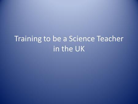 Training to be a Science Teacher in the UK. Dr Kevin Walsh Head of Science and Technology Westminster School London.