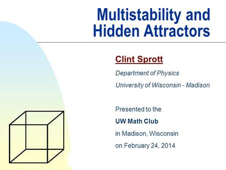 Multistability and Hidden Attractors Clint Sprott Department of Physics University of Wisconsin - Madison Presented to the UW Math Club in Madison, Wisconsin.