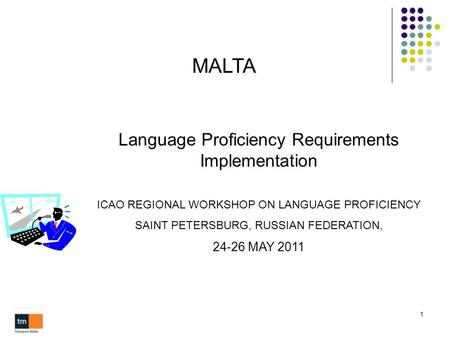 1 MALTA Language Proficiency Requirements Implementation ICAO REGIONAL WORKSHOP ON LANGUAGE PROFICIENCY SAINT PETERSBURG, RUSSIAN FEDERATION, 24-26 MAY.