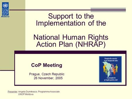 Support to the Implementation of the National Human Rights Action Plan (NHRAP) CoP Meeting Prague, Czech Republic 26 November, 2005 Moldova Presenter: