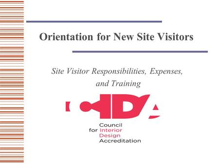Orientation for New Site Visitors Site Visitor Responsibilities, Expenses, and Training.