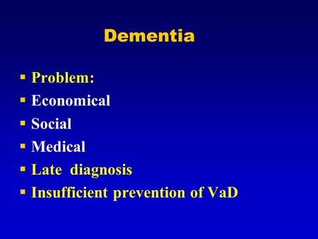 Dementia  Problem:  Economical  Social  Medical  Late diagnosis  Insufficient prevention of VaD.