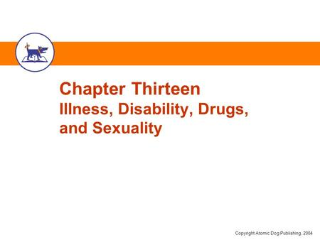 Copyright Atomic Dog Publishing, 2004 Chapter Thirteen Illness, Disability, Drugs, and Sexuality.