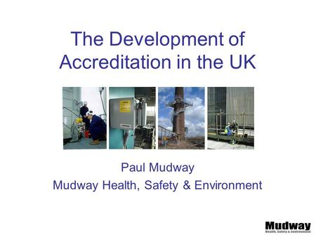 The Development of Accreditation in the UK Paul Mudway Mudway Health, Safety & Environment.
