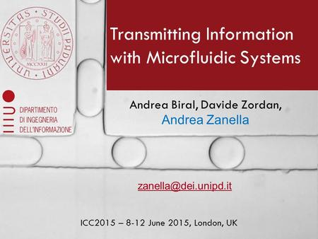 Transmitting Information with Microfluidic Systems Andrea Biral, Davide Zordan, Andrea Zanella ICC2015 – 8-12 June 2015, London, UK