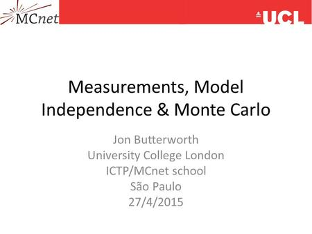 Measurements, Model Independence & Monte Carlo Jon Butterworth University College London ICTP/MCnet school São Paulo 27/4/2015.