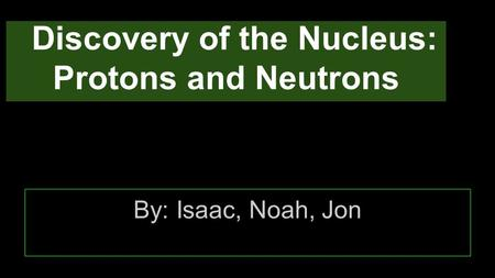 Discovery of the Nucleus: Protons and Neutrons By: Isaac, Noah, Jon.