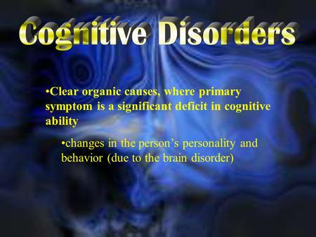 Clear organic causes, where primary symptom is a significant deficit in cognitive ability changes in the person's personality and behavior (due to the.