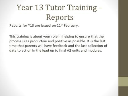 Year 13 Tutor Training – Reports Reports for Y13 are issued on 11 th February. This training is about your role in helping to ensure that the process is.