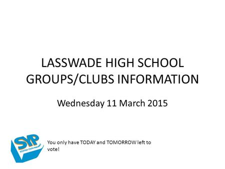 LASSWADE HIGH SCHOOL GROUPS/CLUBS INFORMATION Wednesday 11 March 2015 You only have TODAY and TOMORROW left to vote!