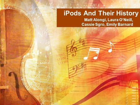 IPods And Their History Matt Alongi, Laura O'Neill, Cassie Sgro, Emily Barnard.