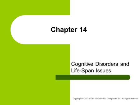 Copyright © 2007 by The McGraw-Hill Companies, Inc. All rights reserved. Chapter 14 Cognitive Disorders and Life-Span Issues.