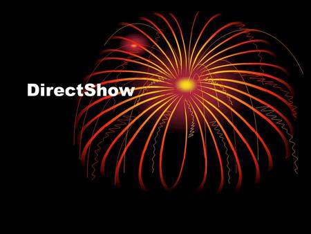 DirectShow. Introduction to DirectShow playback or capture video and audio streams Support format Advanced System Format (ASF) Motion Picture Experts.