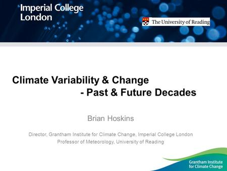 Climate Variability & Change - Past & Future Decades Brian Hoskins Director, Grantham Institute for Climate Change, Imperial College London Professor of.