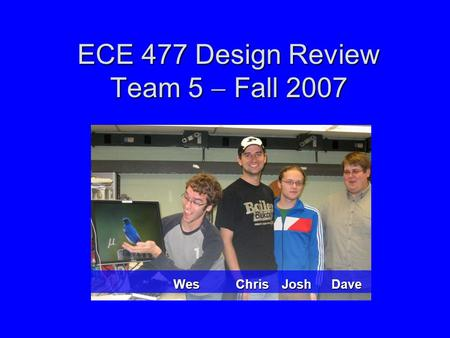 ECE 477 Design Review Team 5  Fall 2007 Wes Chris Josh Dave.