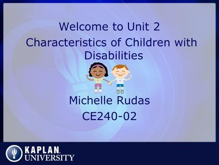 Welcome to Unit 2 Characteristics of Children with Disabilities Michelle Rudas CE240-02.