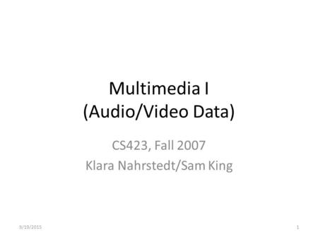 Multimedia I (Audio/Video Data) CS423, Fall 2007 Klara Nahrstedt/Sam King 9/19/20151.