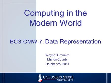 Computing in the Modern World BCS-CMW-7: Data Representation Wayne Summers Marion County October 25, 2011.