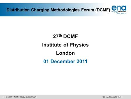 Distribution Charging Methodologies Forum (DCMF) 27 th DCMF Institute of Physics London 01 December 2011 1 | Energy Networks Association.