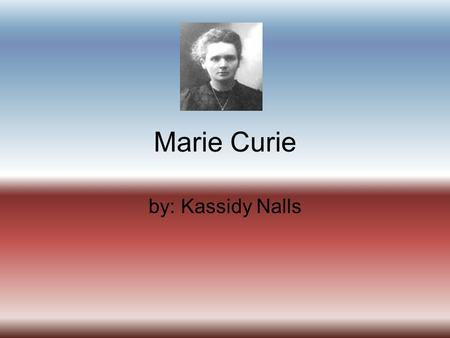 Marie Curie by: Kassidy Nalls. Maries parents were both teachers.