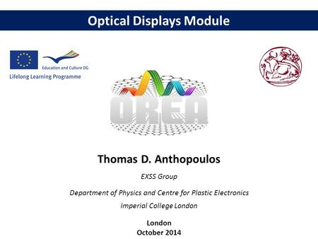 Optical Displays Module Thomas D. Anthopoulos EXSS Group Department of Physics and Centre for Plastic Electronics Imperial College London London October.