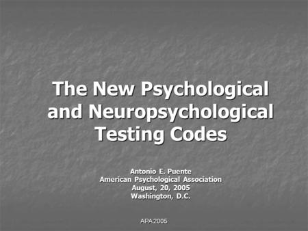 APA 2005 The New Psychological and Neuropsychological Testing Codes Antonio E. Puente American Psychological Association August, 20, 2005 Washington, D.C.