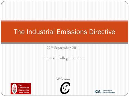 22 nd September 2011 Imperial College, London Welcome The Industrial Emissions Directive.