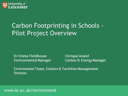 Www.le.ac.uk/environment Carbon Footprinting in Schools - Pilot Project Overview Dr Emma FieldhouseChrispal Anand Environmental ManagerCarbon & Energy.