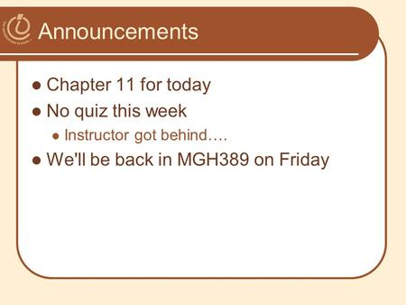 Announcements Chapter 11 for today No quiz this week Instructor got behind…. We'll be back in MGH389 on Friday.