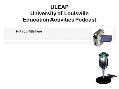ULEAP University of Louisville Education Activities Podcast Put your title here.