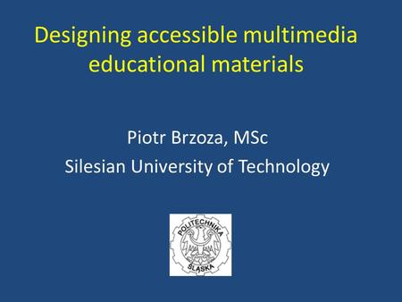 Designing accessible multimedia educational materials Piotr Brzoza, MSc Silesian University of Technology.