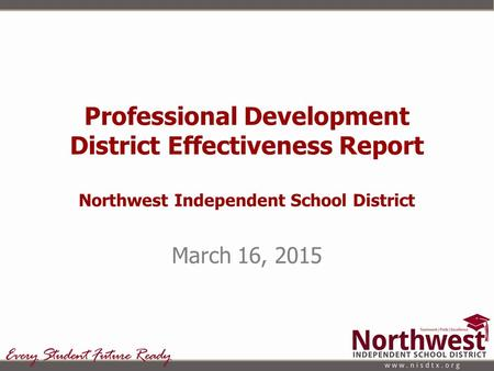 Professional Development District Effectiveness Report Northwest Independent School District March 16, 2015.