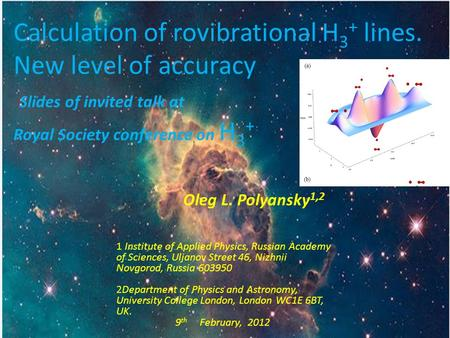 Calculation of rovibrational H 3 + lines. New level of accuracy Slides of invited talk at Royal Society conference on H 3 + Oleg L. Polyansky 1,2 1 Institute.