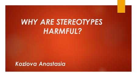 WHY ARE STEREOTYPES HARMFUL? Kozlova Anastasia. VERY OFTEN WE HAVE AN OPINION ABOUT A PERSON SIMPLY BECAUSE THAT PERSON BELONGS TO A CERTAIN GROUP OF.