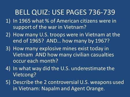 BELL QUIZ: USE PAGES 736-739 1)In 1965 what % of American citizens were in support of the war in Vietnam? 2)How many U.S. troops were in Vietnam at the.