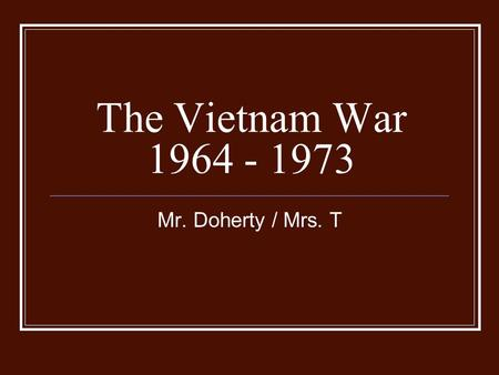 The Vietnam War 1964 - 1973 Mr. Doherty / Mrs. T.