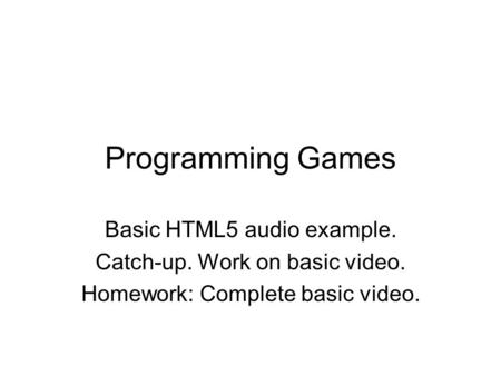 Programming Games Basic HTML5 audio example. Catch-up. Work on basic video. Homework: Complete basic video.