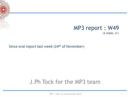 MP3 report : W49 (6 slides, 6') J.Ph Tock for the MP3 team Since oral report last week (24 th of November) 1JPhT – LMC 1st of December 2010.